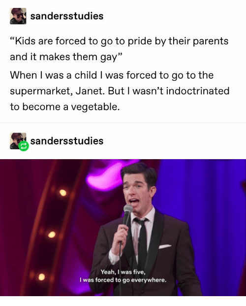 """janet: sandersstudies  """"Kids are forced to go to pride by their parents  and it makes them gay""""  When I was a child I was forced to go to the  supermarket, Janet. But I wasn't indoctrinated  to become a vegetable.  sandersstudies  Yeah, I was five,  I was forced to go everywhere."""