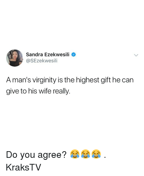 Memes, Wife, and Virginity: Sandra Ezekwesili  @SEzekwesili  A man's virginity is the highest gift he car  give to his wife really. Do you agree? 😂😂😂 . KraksTV