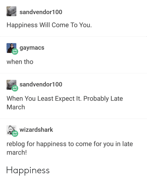 Happiness, March, and Will: sandvendor100  Happiness Will Come To You.  gaymacS  when tho  sandvendor100  When You Least Expect It. Probably Late  March  确wizardshark  reblog for happiness to come for you in late  march! Happiness