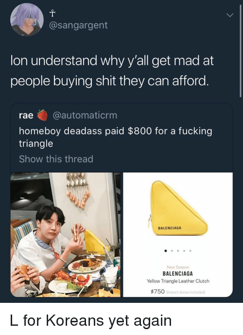 Fucking, Memes, and Shit: @sangargent  on understand wny y all get mad at  people buying shit they can afford  rae @automaticrm  homeboy deadass paid $800 for a fucking  triangle  Show this thread  BALENCIAGA  New Season  BALENCIAGA  Yellow Triangle Leather Clutch  $750  Import duties included L for Koreans yet again
