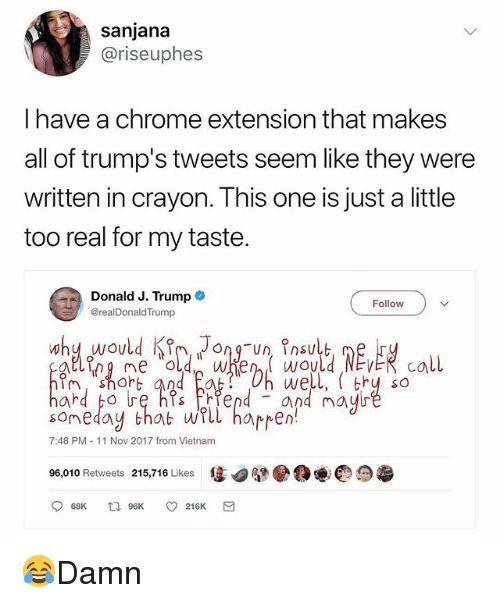 Chrome, Memes, and Trump: sanjana  @riseuphes  I have a chrome extension that makes  all of trump's tweets seem like they were  written in crayon. This one is just a little  too real for my taste.  Donald J. Trump  @realDonaldTrump  Follow  sot  someday that uUYLL happen!  96,010 Retweets 215,716 Likes售四腿  well, thy so  7:48 PM 11 Nov 2017 from Vietnam 😂Damn