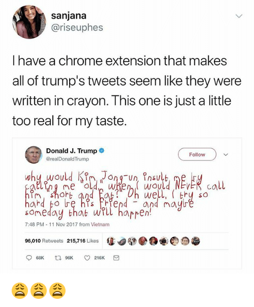 Chrome, Trump, and Vietnam: sanjana  @riseuphes  I have a chrome extension that makes  all of trump's tweets seem like they were  written in crayon. This one is just a little  too real for my taste.  Donald J. Trump  @realDonaldTrump  Follow  On Un, Insulb  ig ne dwen would NEvER call  someday thab wrll happen  96,010 Retweets 215,716 Likes惩.腿●O@@っ  well, thy so  and mayb  7:48 PM 11 Nov 2017 from Vietnam 😩😩😩