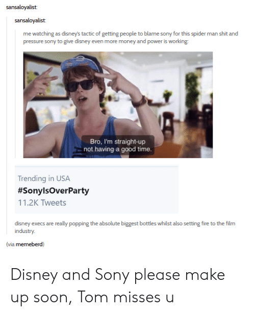 Disney, Fire, and Money: sansaloyalist  sansaloyalist  me watching as disney's tactic of getting people to blame sony for this spider man shit and  pressure sony to give disney even more money and power is working  Bro, I'm straight-up  not having a good time.  Trending in USA  #SonylsOverParty  11.2K Tweets  disney execs are really popping the absolute biggest bottles whilst also setting fire to the film  industry.  (via memeberd) Disney and Sony please make up soon, Tom misses u