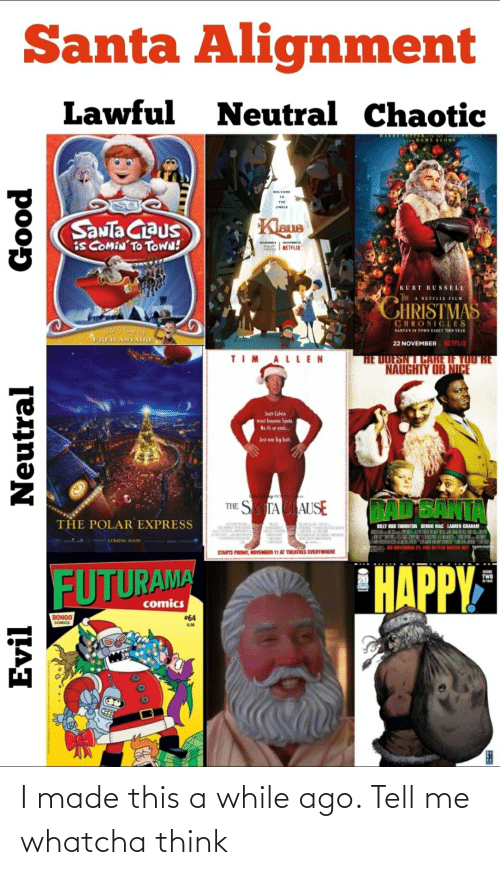 ifs: Santa Alignment  Lawful  Neutral Chaotic  ARRY FOTAL  . HOME ALONE  WELCOME  THE  11ONIF  Kleus  SaNTa Ciaus  iS COMÍN'TO TOWN!  NOVEHER  NETFLIX  KURT RUSSELL  CHRISTMAS  A NETFLIX FILM  CHRONICLES  SANTA'S IN TOWN EARLY THIS YEAR  FRED ASTATRE  22 NOVEMBER NETFLIX  TIM ALLEN  HE DUESNT CARE IF YOU RE  NAUGHTY OR NICE  Scatt Calvin  must become Sante.  Ne ifs or ands.  Just ene big butt.  BAD'SANTA  THE SANTA CIAUSE  THE POLAR EXPRESS  BILLY BOB THORNTON BERNIE MAC LAUREN GRAHAM  COMING SOON  8, ON NOVEMBER 21, YOU BETTER WATCH DUT  p  STARTS FRIDAY, NOVEMBER 11 AT THEATRES EVERYWHERE  HAPPY  FUTURAMA  TWO  comics  BONGO  #64  COMICS  Evil  Neutral  poop I made this a while ago. Tell me whatcha think