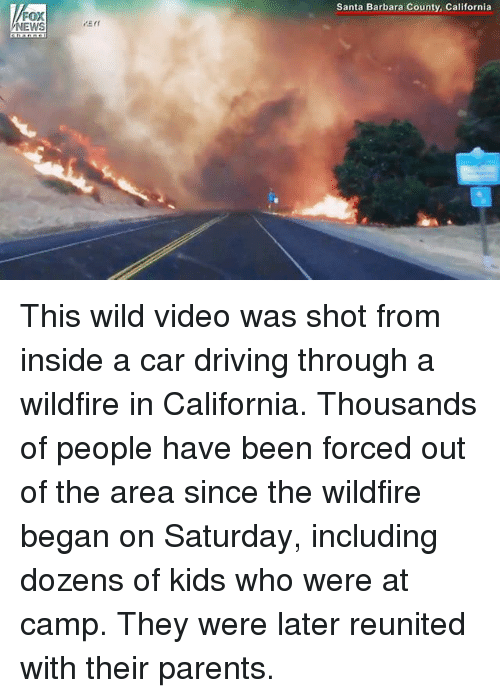 Driving, Memes, and News: Santa Barbara County, California  NEWS This wild video was shot from inside a car driving through a wildfire in California. Thousands of people have been forced out of the area since the wildfire began on Saturday, including dozens of kids who were at camp. They were later reunited with their parents.