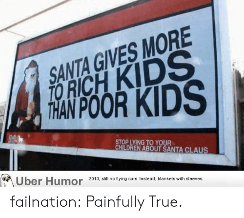 Richness: SANTA GIVES MORE  RICH KIDS  STOP LYING TO YOUR  HILDREN ABOUT SANTA CLAUS  Uber Humor  2013, still no flying cars. Instead, blankets with sleeves. failnation:  Painfully True.