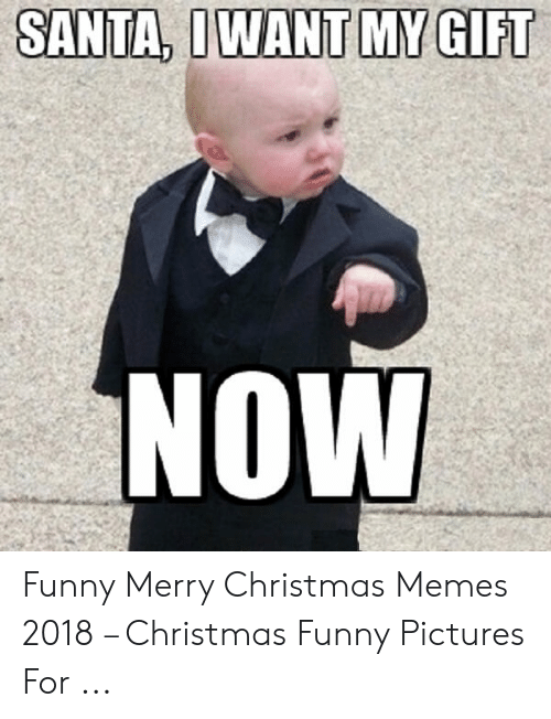 Christmas, Funny, and Memes: SANTA, IWANT MY GIFT  NOW Funny Merry Christmas Memes 2018 – Christmas Funny Pictures For ...