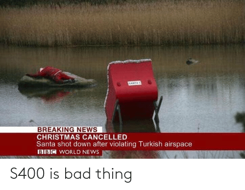 World News: SANTAS  BREAKING NEWS  CHRISTMAS CANCELLED  Santa shot down after violating Turkish airspace  BBC WORLD NEWS S400 is bad thing