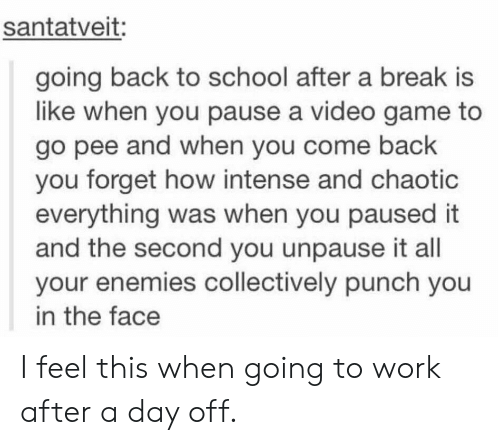 School, Work, and Break: santatveit:  going back to school after a break is  like when you pause a video game to  go pee and when you come back  you forget how intense and chaotic  everything was when you paused it  and the second you unpause it all  your enemies collectively punch you  in the face I feel this when going to work after a day off.