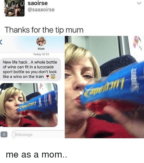 Life, Wine, and Life Hack: saoirse  @saaaoirse  Thanks for the tip mum  Mum  Today 18:33  New life hack. A whole bottle  of wine can fit in a lucozade  sport bottle so you don't look  like a wino on the train  Message me as a mom..