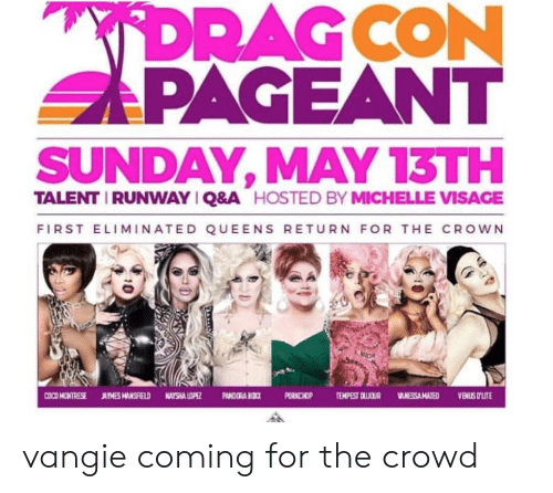 Michellee: SAPAGEANT  SUNDAY, MAY 13TH  TALENT IRUNWAYIQ&A  HOSTED BY MICHELLE VISAGE  FIRST ELIMINATED QUEENS RETURN FOR THE CROWN  ORNCHOP TEMPEST DLICUR VANESSA MATEDVENUS OLIT vangie coming for the crowd