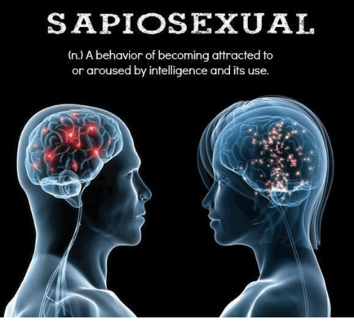 Arousing: SAPIOSEXUAL  (n.) A behavior of becoming attracted to  or aroused by intelligence and it