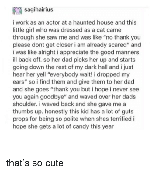 """Candy, Cute, and Dad: saqihairius  i work as an actor at a haunted house and this  little girl who was dressed as a cat came  through she saw me and was like """"no thank you  please dont get closer i am already scared"""" and  i was like alright i appreciate the good manners  ill back off. so her dad picks her up and starts  going down the rest of my dark hall and i just  hear her yell """"everybody wait! i dropped my  ears"""" so i find them and give them to her dad  and she goes """"thank you but i hope i never see  you again goodbye"""" and waved over her dads  shoulder. i waved back and she gave me a  thumbs up. honestly this kid has a lot of guts  props for being so polite when shes terrified i  hope she gets a lot of candy this year that's so cute"""