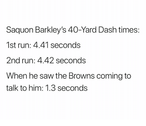 40 yard dash: Saquon Barkley's 40-Yard Dash times:  1st run: 4.41 seconds  2nd run: 4.42 seconds  When he saw the Browns coming to  talk to him: 1.3 seconds