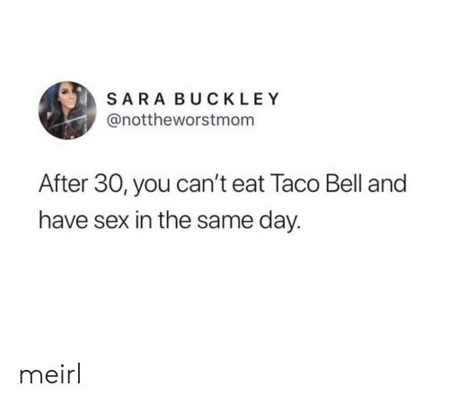 Sex, Taco Bell, and MeIRL: SARA BUCKLEY  @nottheworstmom  After 30, you can't eat Taco Bell and  have sex in the same day. meirl