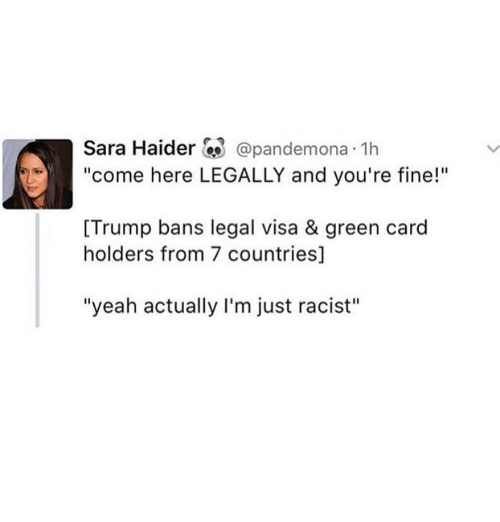 """green card: Sara Haider  Capandemona 1h  """"come here LEGALLY and you're fine!""""  [Trump bans legal visa & green card  holders from 7 countries]  """"yeah actually I'm just racist"""""""