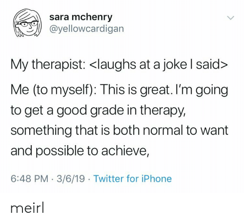Iphone, Twitter, and Good: sara mchenry  @yellowcardigan  My therapist: <laughs at a joke l said>  Me (to myself): This is great. I'm going  to get a good grade in therapy,  something that is both normal to want  and possible to achieve,  6:48 PM-3/6/19 Twitter for iPhone meirl