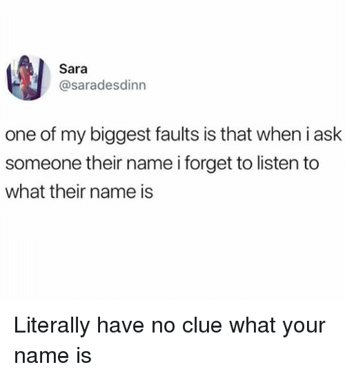 Girl Memes, Ask, and Clue: Sara  @saradesdinn  one of my biggest faults is that when i ask  someone their name i forget to listen to  what their name is Literally have no clue what your name is