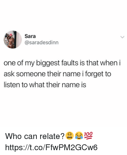 Ask, Who, and Can: Sara  @saradesdinn  one of my biggest faults is that when i  ask someone their name i forget to  listen to what their name is Who can relate?😩😂💯 https://t.co/FfwPM2GCw6