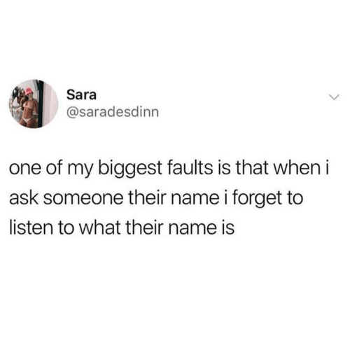Dank, 🤖, and Ask: Sara  @saradesdinn  one of my biggest faults is that when i  ask someone their name i forget to  listen to what their name is