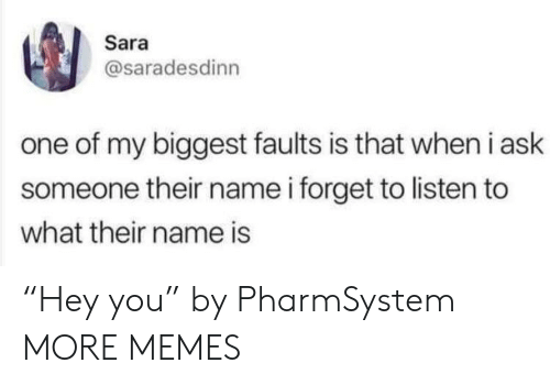 "Dank, Memes, and Target: Sara  @saradesdinn  one of my biggest faults is that when i ask  someone their name i forget to listen to  what their name is ""Hey you"" by PharmSystem MORE MEMES"
