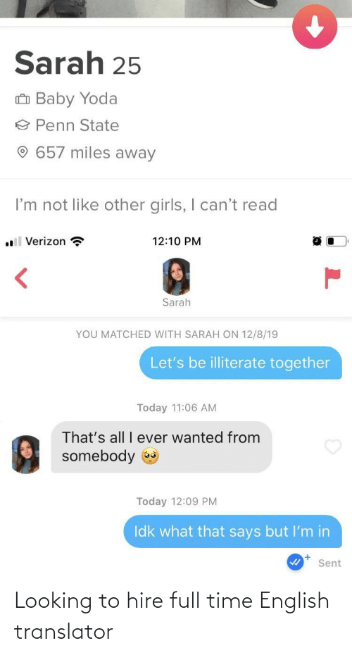 Sarah: Sarah 25  û Baby Yoda  Penn State  657 miles away  I'm not like other girls, I can't read  .l Verizon ?  12:10 PM  Sarah  YOU MATCHED WITH SARAH ON 12/8/19  Let's be illiterate together  Today 11:06 AM  That's all I ever wanted from  somebody  Today 12:09 PM  Idk what that says but I'm in  Sent Looking to hire full time English translator