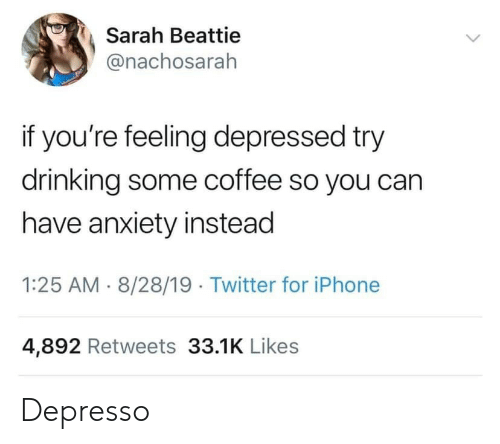 Drinking, Iphone, and Twitter: Sarah Beattie  @nachosarah  if you're feeling depressed try  drinking some coffee so you can  have anxiety instead  1:25 AM 8/28/19 Twitter for iPhone  4,892 Retweets 33.1K Likes Depresso