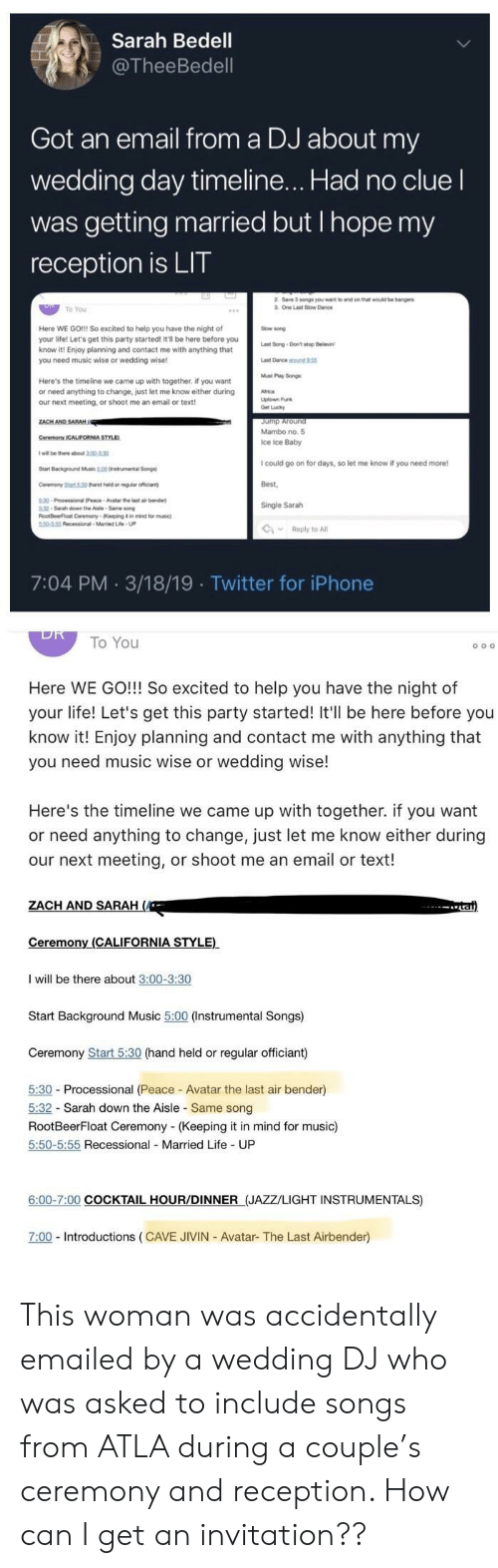 Iphone, Jump Around, and Life: Sarah Bedell  @TheeBedell  Got an email from a DJ about my  wedding day timeline... Had no cluel  was getting married but Ihope my  reception is LIT  2 Save 3 songs you wart to end on that wod be barnge  3. One Last Sow Dance  To You  Here WE GO!!! So excited to help you have the night of  your life! Let's get this party started! It'l be here before you  know it! Enjoy planning and contact me with anything that  you need music wise or wedding wise  ow sond  ast Song-Don't stop Deevin  Muat Pay Bngs  Here's the timeline we came up with together, if you want  or need anything to change, just let me know either during  our next meeting, or shoot me an email or text  ZACH AND SARAH  Jump Around  Mambo no. 5  Ice ice Baby  CeremonyY ICALIFORNIA STYLD  I will be there about 2.00-2.30  I could go on for days, so let me know if you need more  Best,  Single Sarah  Start Background Mnic 500 0nstrumental Song  Ceremony Sart 0 hand held or eguiar officiant  9-Processional(Peace-Awatar the last air bande  32-Sarsh down the Aisle-Same song  RloofBeerFloat Ceremony-(Keeping it in mind for music)  50-5:55 Recessional-Married Lfe-UP  Reply to All  7:04 PM 3/18/19 Twitter for iPhone  To You  Here WE GO!!! So excited to help you have the night of  your life! Let's get this party started! It'll be here before you  know it! Enjoy planning and contact me with anything that  you need music wise or wedding wise!  Here's the timeline we came up with together. if you want  or need anything to change, just let me know either during  our next meeting, or shoot me an email or text!  ZACH AND SARAH  Ceremony (CALIFORNIA STYLE)  I will be there about 3:00-3:30  Start Background Music 5:00 (Instrumental Songs)  Ceremony Start 5:30 (hand held or regular officiant)  5:30 - Processional (Peace- Avatar the last air bender)  5:32 Sarah down the Aisle Same song  RootBeerFloat Ceremony (Keeping it in mind for music)  5:50-5:55 Recessional Married Life UP  6:00-7:00 COCKTAIL HOUR/DINNER (JAZZ/LIGHT INSTRUMENTALS)  7:00 Introductions (CAVE JIVIN Avatar- The Last Airbender) This woman was accidentally emailed by a wedding DJ who was asked to include songs from ATLA during a couple's ceremony and reception. How can I get an invitation??