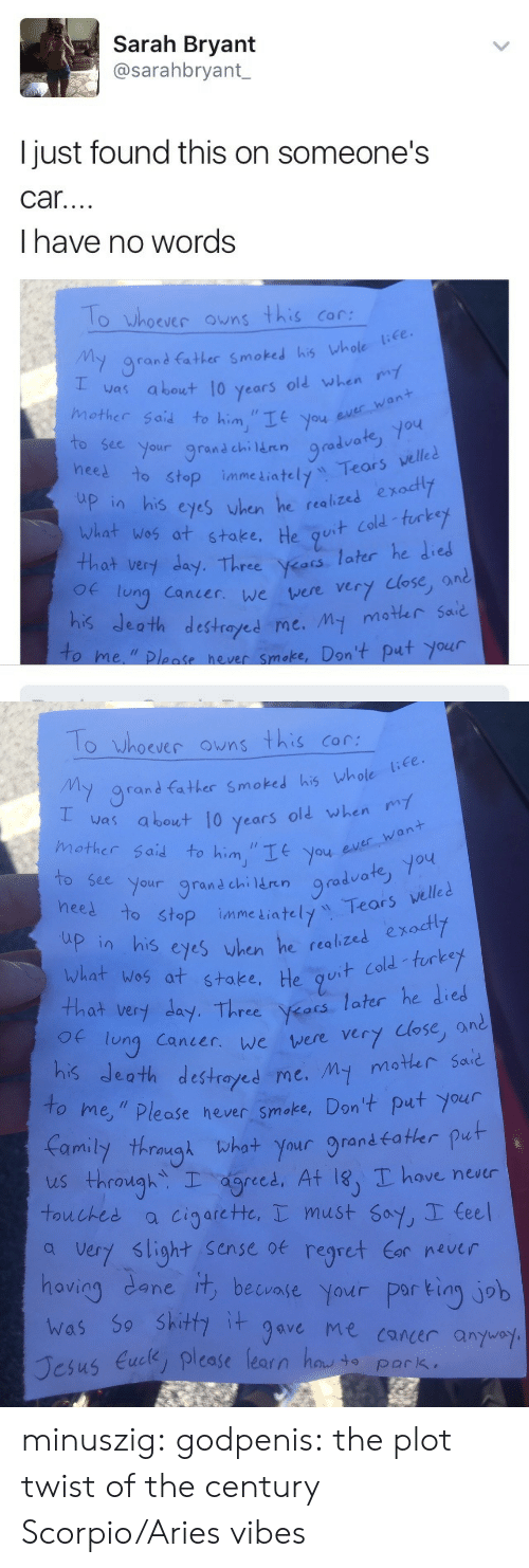 """Regret, Shit, and Tumblr: Sarah Bryant  @sarahbryant  I just found this on someone's  car  I have no words  O Whoever owns this Cor  y 9rand father Smoked his whole (e  was about, 10 years old when ry  mother Said to him""""IE you ev  an  bee your grand chi ern rad  1o  te  heel  o stop immeLiately Tears velle  n his cyes vhen he realizes exodtly  lized exodty  wlat wos at stake, He qu  th  Of lung Canier. we vere  Cold furkey  at ver day. Thre ars later he died  very lose, and  estrayed me. my moter sad  se hever smoke, Don't put your  o me,""""Ploase   lo hoever ons this co  y grand father Smoked his vhole  as about 10 years old when  mother Said to him """"Ityou u  ever,,Want  to see your grand chi Hren gro  neel to stop imme  9radvate, yo  o stop inme iately Tears velle  guit cold -turke  that very day. Three Vets later he die  p in his eyes vhen he realized exodty  what wos at stake, He g  Of lung Canier.  we were very close, and  estrayed me. My moter Said  to  me,"""" Please hever smake, Don't put your  amily thmgt hot your grand fater put  us through. T agreed. At l8)T have never  touches a cigarcte, must Sof, Ceel  a very slight sense oe regret  hoviag dane it, beunie Yaur par tiny job  avin  5o Shit gave me caner anyuo  us Euce, please learn henvio Park, minuszig:  godpenis:  the plot twist of the century  Scorpio/Aries vibes"""