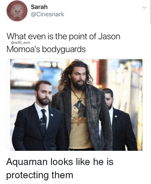 Memes, 🤖, and Aquaman: Sarah  @Cinesnark  What even is the point of Jason  Momoa's bodyguards  Qwill ent  WI Aquaman looks like he is protecting them