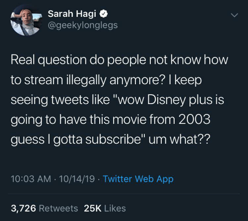 "Tweets: Sarah Hagi  @geekylonglegs  Real question do people not know how  to stream illegally anymore? I keep  seeing tweets like ""wow Disney plus is  going to have this movie from 2003  guess I gotta subscribe"" um what??  10:03 AM - 10/14/19 · Twitter Web App  3,726 Retweets 25K Likes"