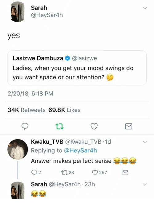 Dank, Mood, and Space: Sarah  @HeySar4h  yes  Lasizwe Dambuza @lasizwe  Ladies, when you get your mood swings do  you want space or our attention?  2/20/18, 6:18 PM  34K Retweets 69.8K Likes  Kwaku_TVB @Kwaku_TVB 1d  Replying to @HeySar4h  Answer makes perfect sense  23  257  Sarah @HeySar4h 23h