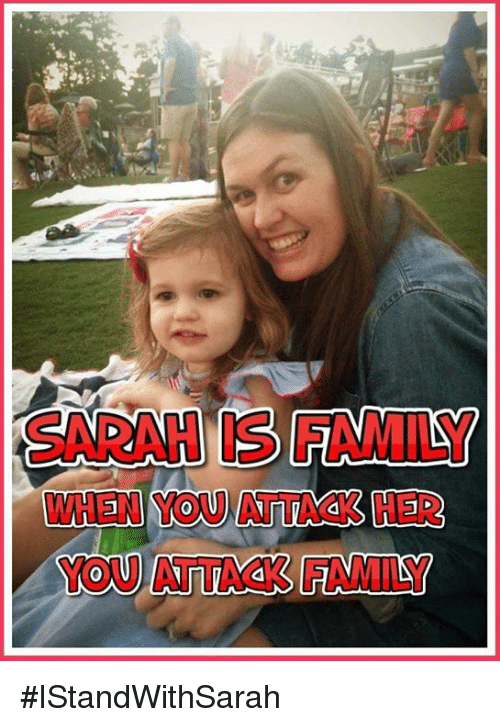 Family, Her, and You: SARAH IS FAMILY  WHEN YOU ATTACK HER  YOU ATTACK FAMILY #IStandWithSarah