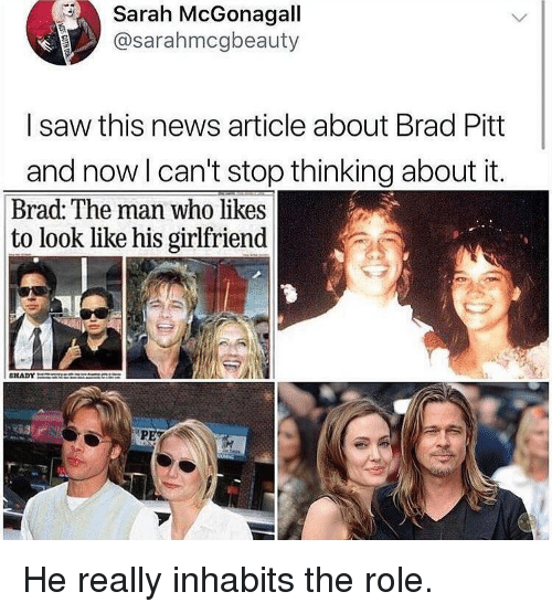 Brad Pitt, Funny, and News: Sarah McGonagall  @sarahmcgbeauty  I saw this news article about Brad Pitt  and now l can't stop thinking about it.  Brad: The man who likes  to look like his girlfriend He really inhabits the role.