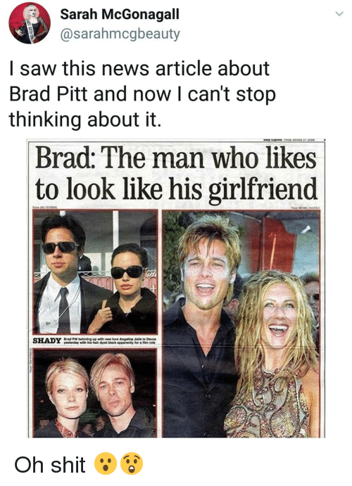 Brad Pitt, Memes, and News: Sarah McGonagall  @sarahmcgbeauty  I saw this news article about  Brad Pitt and now l can't stop  thinking about it.  Brad: The man who likes  to look like his girlfriend  SHADY Oh shit 😮😲