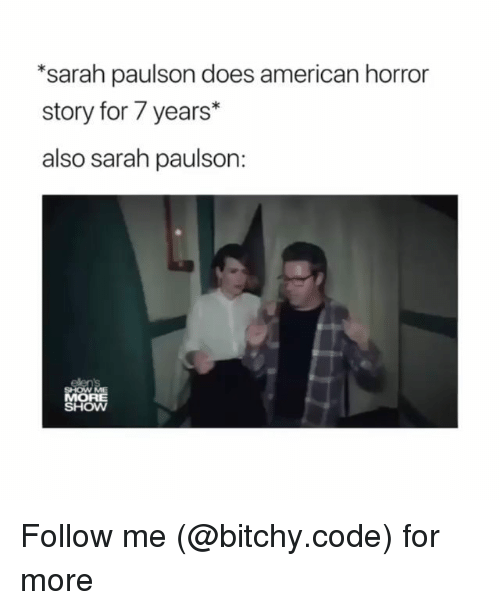 American Horror Story, Memes, and American: *sarah paulson does american horror  story for 7 years*  also sarah paulson:  OR  SHOW Follow me (@bitchy.code) for more
