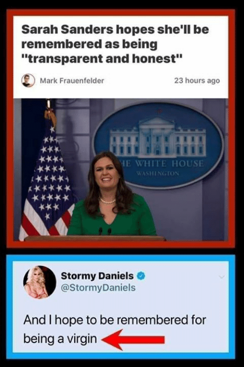 "Memes, Virgin, and White House: Sarah Sanders hopes she'll be  remembered as being  ""transparent and honest""  Mark Frauenfelder  23 hours ago  HE WHITE HOUSE  WASHINGTON  ***  Stormy Daniels  @StormyDaniels  And I hope to be remembered for  being a virgin"