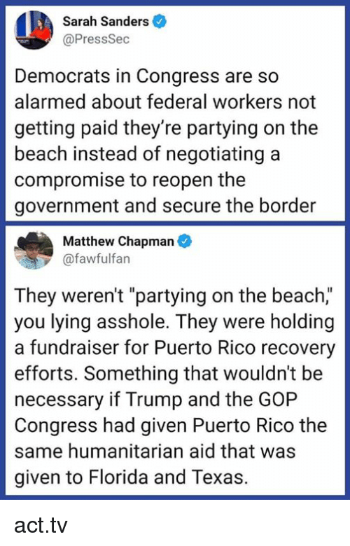 "Alarmed: Sarah Sanders  @PressSec  Democrats in Congress are so  alarmed about federal workers not  getting paid they're partying on the  beach instead of negotiating a  compromise to reopen the  government and secure the border  Matthew Chapman  @fawfulfan  They weren't ""partying on the beach,""  you lying asshole. They were holding  a fundraiser for Puerto Rico recovery  efforts. Something that wouldn't be  necessary if Trump and the GOP  Congress had given Puerto Rico the  same humanitarian aid that was  given to Florida and Texas. act.tv"
