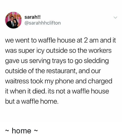 sledding: sarah!!  @sarahhhclifton  we went to waffle house at 2 am and it  was super icy outside so the workers  gave us serving trays to go sledding  outside of the restaurant, and our  waitress took my phone and charged  it when it died. its not a waffle house  but a waffle home. ~ home ~