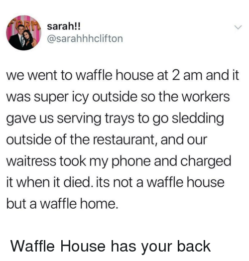 sledding: sarah!!  @sarahhhclifton  we went to waffle house at 2 am and it  was super icy outside so the workers  gave us serving trays to go sledding  outside of the restaurant, and our  waitress took my phone and charged  it when it died. its not a waffle house  but a waffle home. <p>Waffle House has your back</p>