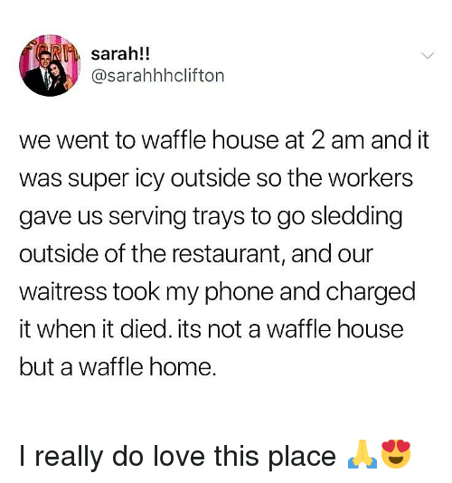 sledding: sarah!!  @sarahhhclifton  we went to waffle house at 2 am and it  was super icy outside so the workers  gave us serving trays to go sledding  outside of the restaurant, and our  waitress took my phone and charged  it when it died. its not a waffle housee  but a waffle home. I really do love this place 🙏😍