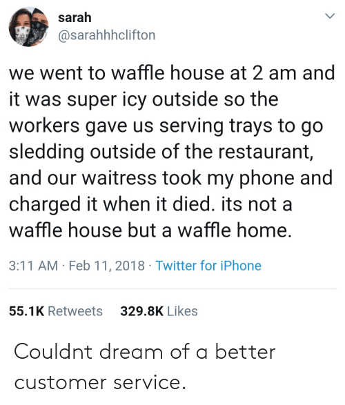 sledding: sarah  @sarahhhclifton  we went to waffle house at 2 am and  it was super icy outside so the  workers gave us serving trays to go  sledding outside of the restaurant  and our waitress took my phone and  charged it when it died. its not a  waffle house but a waffle home  3:11 AM Feb 11, 2018 Twitter for iPhone  55.1K Retweets  329.8K Likes Couldnt dream of a better customer service.
