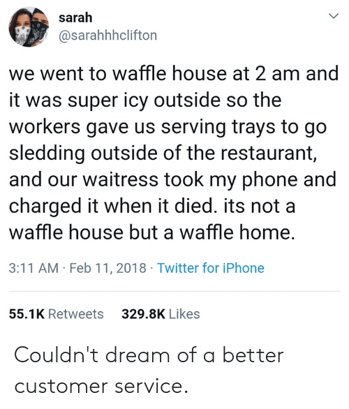 sledding: sarah  @sarahhhclifton  we went to waffle house at 2 am and  it was super icy outside so the  workers gave us serving trays to go  sledding outside of the restaurant,  and our waitress took my phone and  charged it when it died. its not a  waffle house but a waffle home,  3:11 AM Feb 11, 2018 Twitter for iPhone  55.1K Retweets  329.8K Likes Couldn't dream of a better customer service.
