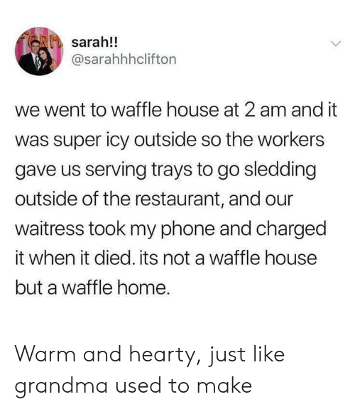 Grandma, Phone, and Waffle House: sarah!!  @sarahhhclifton  we went to waffle house at 2 am and it  was super icy outside so the workers  gave us serving trays to go sledding  outside of the restaurant, and our  waitress took my phone and charged  it when it died. its not a waffle house  but a waffle home. Warm and hearty, just like grandma used to make