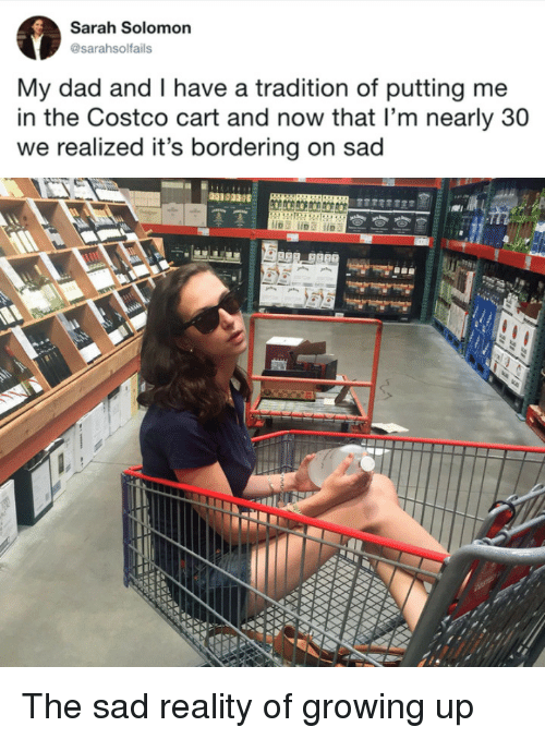Costco: Sarah Solomon  @sarahsolfails  My dad and I have a tradition of putting me  in the Costco cart and now that l'm nearly 30  we realized it's bordering on sad  00103 The sad reality of growing up