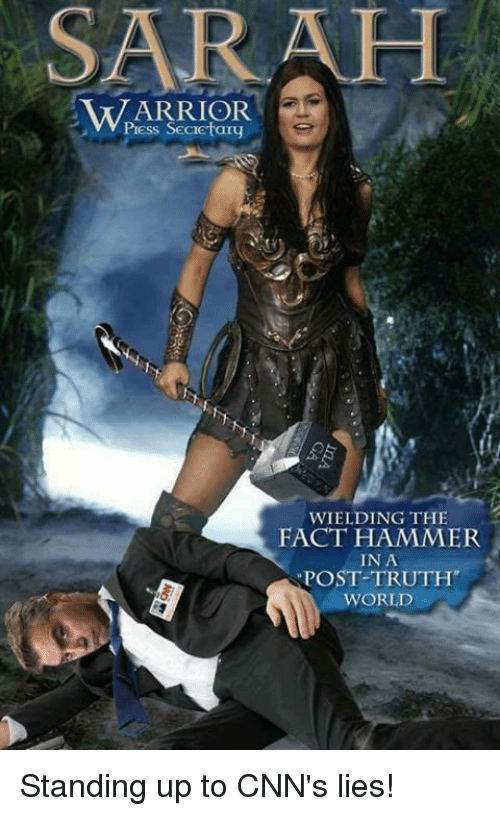 World, Truth, and Warrior: SARAH  WARRIOR  Press Secietary  WIELDING THE  FACT HAMMER  IN A  POST-TRUTH  WORLD Standing up to CNN's lies!
