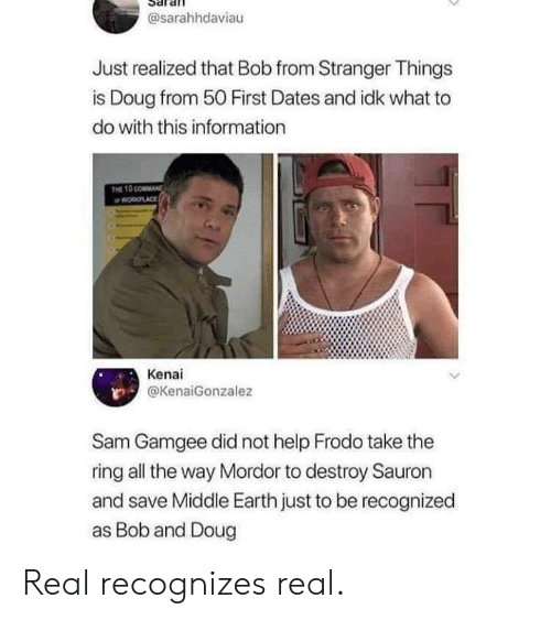Recognized: @sarahhdaviau  Just realized that Bob from Stranger Things  is Doug from 50 First Dates and idk what to  do with this information  THE 10 COMMAND  WORLACE  Kenai  @KenaiGonzalez  Sam Gamgee did not help Frodo take the  ring all the way Mordor to destroy Sauron  and save Middle Earth just to be recognized  as Bob and Doug Real recognizes real.