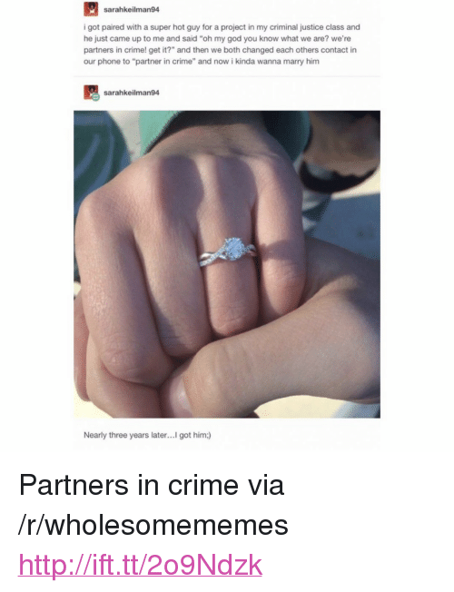 """Crime, God, and Oh My God: sarahkeilman94  i got paired with a super hot guy for a project in my criminal justice class and  he just came up to me and said """"oh my god you know what we are? we're  partners in crime! get it?"""" and then we both changed each others contact in  our phone to """"partner in crime"""" and now i kinda wanna marry him  sarahkeilman94  Nearly three years later...I got him:) <p>Partners in crime via /r/wholesomememes <a href=""""http://ift.tt/2o9Ndzk"""">http://ift.tt/2o9Ndzk</a></p>"""