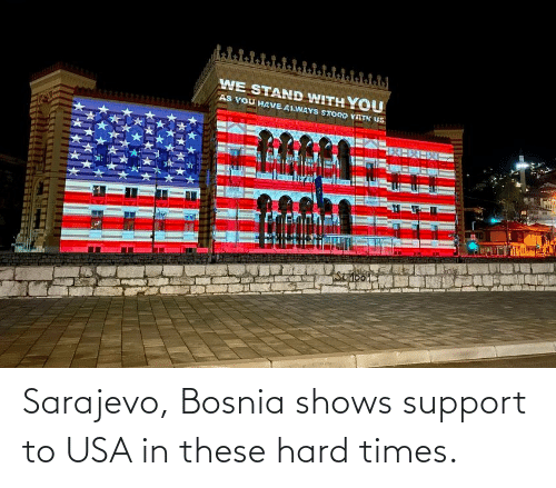 hard times: Sarajevo, Bosnia shows support to USA in these hard times.