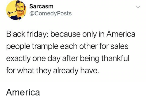 America, Black Friday, and Friday: Sarcasm  @ComedyPosts  Black friday: because only in America  people trample each other for sales  exactly one day after being thankful  for what they already have. America